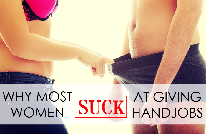 Why Most Women Suck At Giving Handjobs